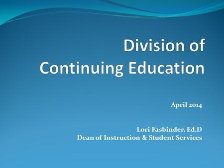 April 2014 Lori Fasbinder, Ed.D Dean of Instruction & Student Services.