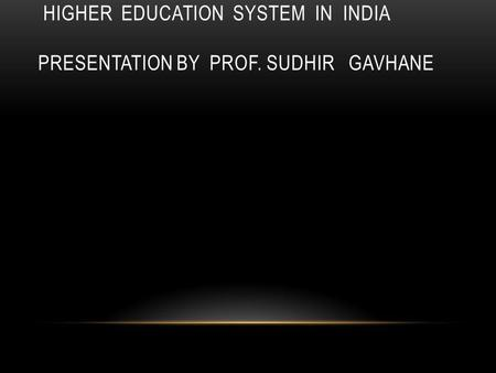 HIGHER EDUCATION SYSTEM IN INDIA PRESENTATION BY PROF. SUDHIR GAVHANE.