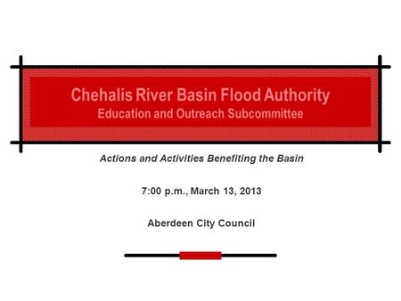 Chehalis River Basin Flood Authority Education and Outreach Subcommittee Actions and Activities Benefiting the Basin 7:00 p.m., March 13, 2013 Aberdeen.