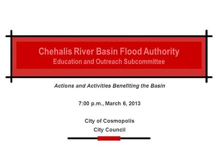 Chehalis River Basin Flood Authority Education and Outreach Subcommittee Actions and Activities Benefiting the Basin 7:00 p.m., March 6, 2013 City of Cosmopolis.