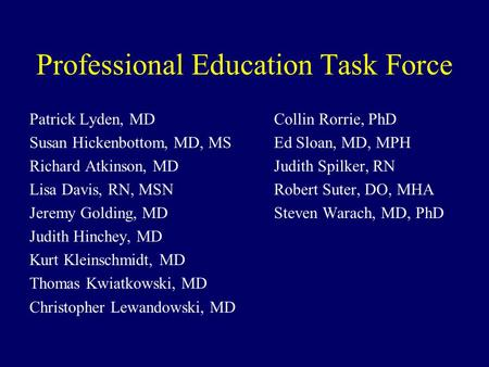 Professional Education Task Force Patrick Lyden, MDCollin Rorrie, PhD Susan Hickenbottom, MD, MSEd Sloan, MD, MPH Richard Atkinson, MDJudith Spilker, RN.