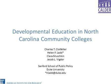Developmental Education in North Carolina Community Colleges Charles T. Clotfelter Helen F. Ladd* Clara Muschkin Jacob L. Vigdor Sanford School of Public.