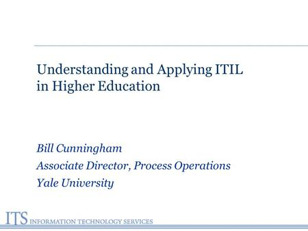 Understanding and Applying ITIL in Higher Education Bill Cunningham Associate Director, Process Operations Yale University.
