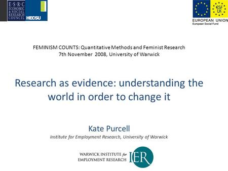 FEMINISM COUNTS: Quantitative Methods and Feminist Research 7th November 2008, University of Warwick Research as evidence: understanding the world in order.