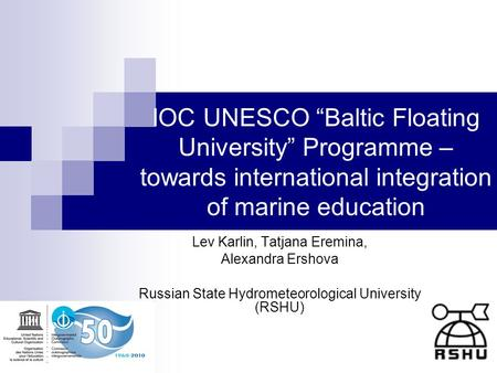 IOC UNESCO Baltic Floating University Programme – towards international integration of marine education Lev Karlin, Tatjana Eremina, Alexandra Ershova.