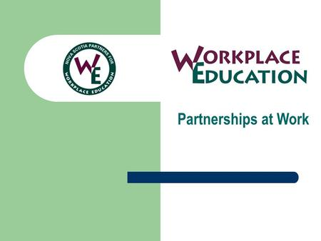 Partnerships at Work. The Nova Scotia Partners for Workplace Education A provincial advisory committee established in 1997 to increase the role of business.