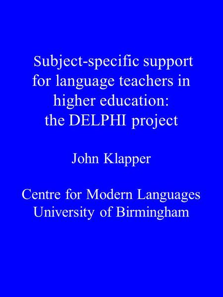 S ubject-specific support for language teachers in higher education: the DELPHI project John Klapper Centre for Modern Languages University of Birmingham.