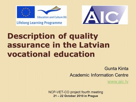Description of <strong>quality</strong> assurance in the Latvian vocational <strong>education</strong> Gunta Kinta Academic Information Centre www.aic.lv NCP-VET-CO project fourth meeting.