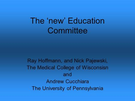 The new Education Committee Ray Hoffmann, and Nick Pajewski, The Medical College of Wisconsisn and Andrew Cucchiara The University of Pennsylvania.