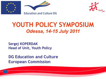 1 YOUTH POLICY SYMPOSIUM Odessa, 14-15 July 2011 Sergej KOPERDAK Head of Unit, Youth Policy DG Education and Culture European Commission.