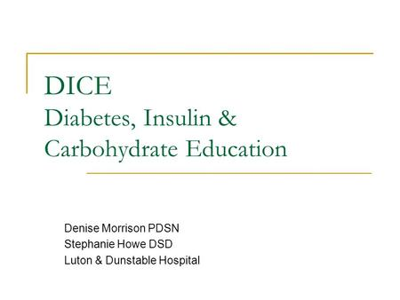 DICE Diabetes, Insulin & Carbohydrate Education Denise Morrison PDSN Stephanie Howe DSD Luton & Dunstable Hospital.