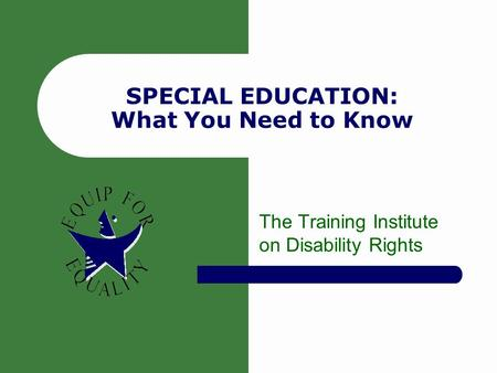 SPECIAL EDUCATION: What You Need to Know The Training Institute on Disability Rights.