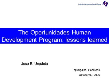 Instituto Nacional de Salud Pública The Oportunidades Human Development Program: lessons learned José E. Urquieta Tegucigalpa, Honduras October 09, 2006.