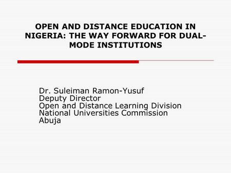 OPEN AND DISTANCE EDUCATION IN NIGERIA: THE WAY FORWARD FOR DUAL- MODE INSTITUTIONS Dr. Suleiman Ramon-Yusuf Deputy Director Open and Distance Learning.