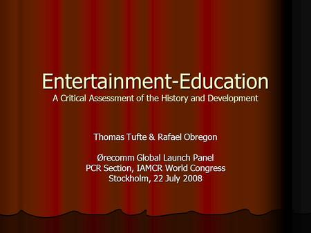 Entertainment-Education A Critical Assessment of the History and Development Thomas Tufte & Rafael Obregon Ørecomm Global Launch Panel PCR Section, IAMCR.
