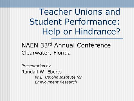 Teacher Unions and Student Performance: Help or Hindrance? NAEN 33 rd Annual Conference Clearwater, Florida Presentation by Randall W. Eberts W.E. Upjohn.