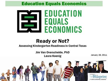 Education Equals Economics Ready or Not? Assessing Kindergarten Readiness in Central Texas Jim Van Overschelde, PhD Laura Koenig January 26, 2011.