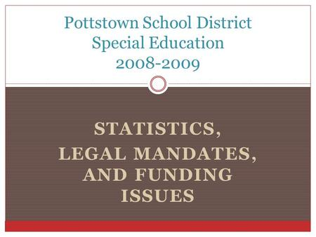 STATISTICS, LEGAL MANDATES, AND FUNDING ISSUES Pottstown School District Special Education 2008-2009.