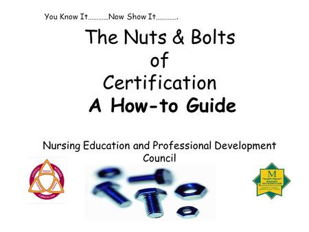 The Nuts & Bolts of Certification A How-to Guide Nursing Education and Professional Development Council You Know It…………Now Show It………….