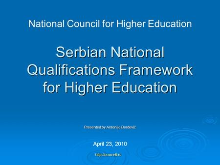 Serbian National Qualifications Framework for Higher Education Presented by Antonije Đorđević April 23, 2010 National Council for Higher Education