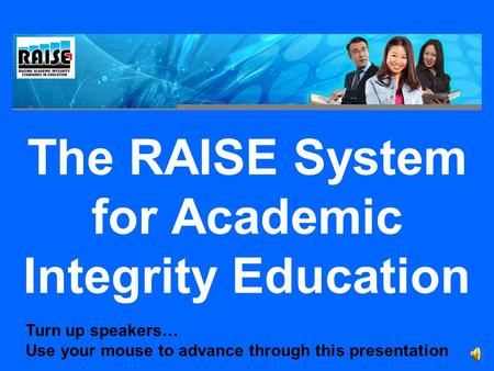 The RAISE System for Academic Integrity Education Turn up speakers… Use your mouse to advance through this presentation.
