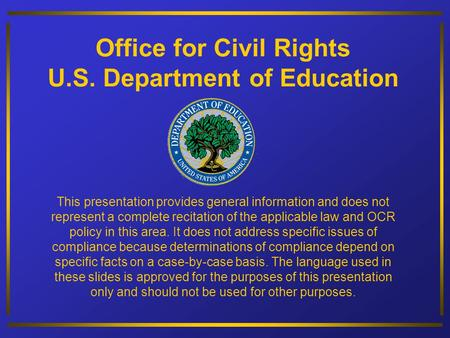 Office for Civil Rights U.S. Department of Education This presentation provides general information and does not represent a complete recitation of the.