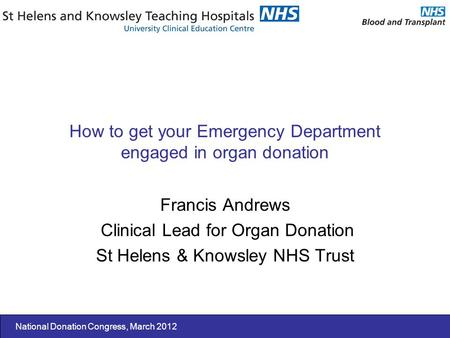 National Donation Congress, March 2012 How to get your Emergency Department engaged in organ donation Francis Andrews Clinical Lead for Organ Donation.