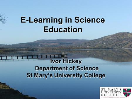 E-Learning in Science Education Ivor Hickey Department of Science St Marys University College.
