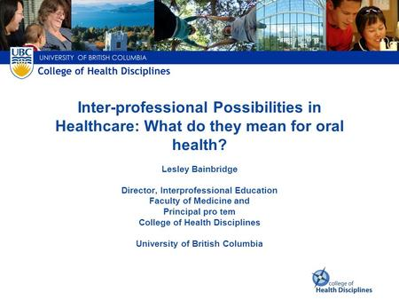 Inter-professional Possibilities in Healthcare: What do they mean for oral health? Lesley Bainbridge Director, Interprofessional Education Faculty of.