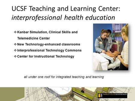 UCSF Teaching and Learning Center: interprofessional health education Kanbar Simulation, Clinical Skills and Telemedicine Center New Technology-enhanced.