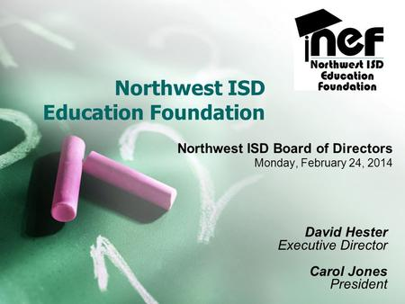 Northwest ISD Education Foundation Northwest ISD Board of Directors Monday, February 24, 2014 David Hester Executive Director Carol Jones President.