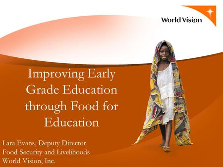 Lara Evans, Deputy Director Food Security and Livelihoods World Vision, Inc. Improving Early Grade Education through Food for Education.