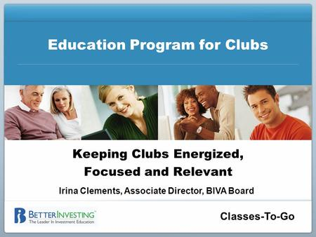 Classes-To-Go Education Program for Clubs Keeping Clubs Energized, Focused and Relevant Irina Clements, Associate Director, BIVA Board.