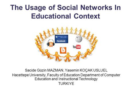 The Usage of Social Networks In Educational Context Sacide Güzin MAZMAN, Yasemin KOÇAK USLUEL Hacettepe University, Faculty of Education Department of.