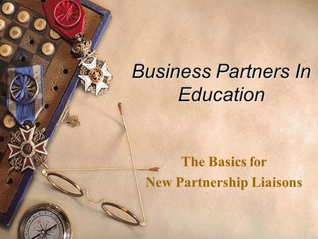 Business Partners In Education The Basics for New Partnership Liaisons.