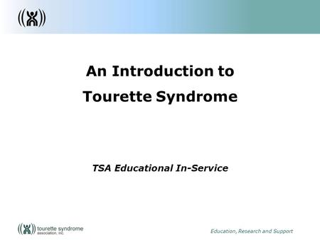 1 Education, Research and Support An Introduction to Tourette Syndrome TSA Educational In-Service.
