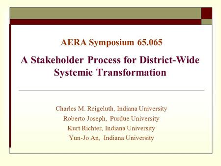AERA Symposium 65.065 A Stakeholder Process for District-Wide Systemic Transformation Charles M. Reigeluth, Indiana University Roberto Joseph, Purdue University.