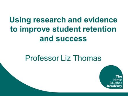 Using research and evidence to improve student retention and success Professor Liz Thomas.