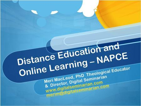 Distance Education and Online Learning – NAPCE Meri MacLeod, PhD Theological Educator & Director, Digital Seminarian www.digitalseminarian.com www.digitalseminarian.com.