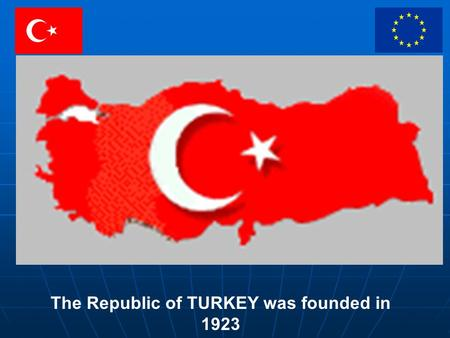 The Republic of TURKEY was founded in 1923. Abdullah GÜL President.