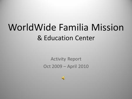 WorldWide Familia Mission & Education Center Activity Report Oct 2009 – April 2010.