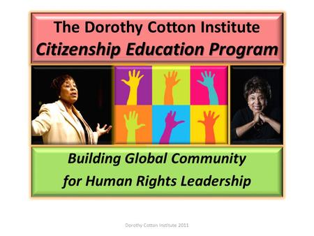 Citizenship Education Program The Dorothy Cotton Institute Citizenship Education Program Building Global Community for Human Rights Leadership Dorothy.