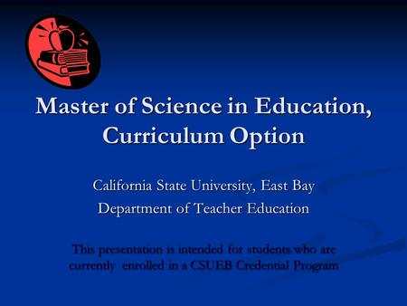 Master of Science in Education, Curriculum Option California State University, East Bay Department of Teacher Education This presentation is intended for.