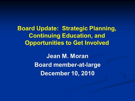 Board Update: Strategic Planning, Continuing Education, and Opportunities to Get Involved Jean M. Moran Board member-at-large December 10, 2010.