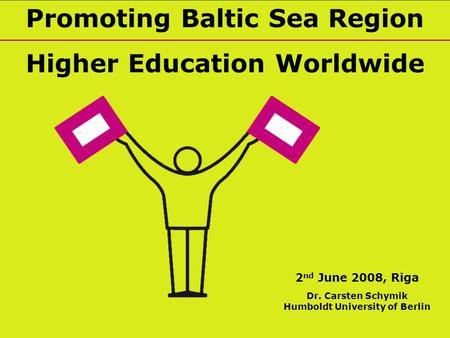 Promoting Baltic Sea Region Higher Education Worldwide 2 nd June 2008, Riga Dr. Carsten Schymik Humboldt University of Berlin.