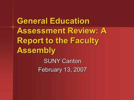 General Education Assessment Review: A Report to the Faculty Assembly SUNY Canton February 13, 2007.