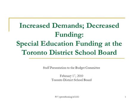 F07(specedfunding)kf.3383 Increased Demands; Decreased Funding: Special Education Funding at the Toronto District School Board Staff Presentation to the.