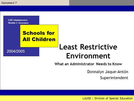 LAUSD | Division of Special Education Outcome 6/7 Donnalyn Jaque-Antón Associate Superintendent Schools for All Children 2004/2005 Least Restrictive Environment.