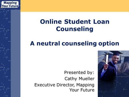 Online Student Loan Counseling A neutral counseling option Presented by: Cathy Mueller Executive Director, Mapping Your Future.