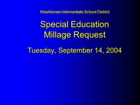 Washtenaw Intermediate School District Special Education Millage Request Tuesday, September 14, 2004.